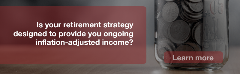 Is your retirement strategy designed to provide you ongoing inflation-adjusted income?